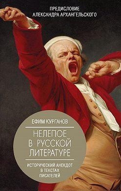 Ефим Курганов - Нелепое в русской литературе: исторический анекдот в текстах писателей