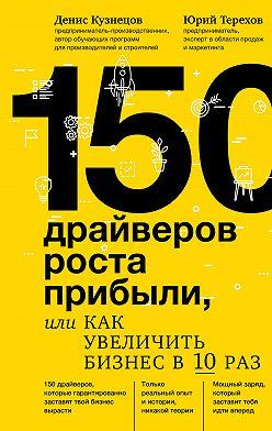 Денис Кузнецов - 150 драйверов роста прибыли, или Как увеличить бизнес в 10 раз