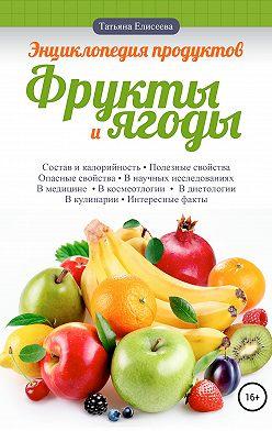Татьяна Елисеева - Энциклопедия продуктов. Фрукты и ягоды