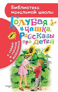 Аркадий Гайдар - Голубая чашка. Рассказы про детей