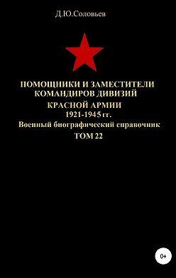 Денис Соловьев - Помощники и заместители командиров дивизий Красной Армии 1921-1945 гг. Том 22