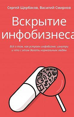Сергей Щербаков - Вскрытие инфобизнеса. Всё о том, как устроен инфобизнес изнутри и что с этим делать нормальным людям