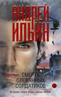 Андрей Ильин - Смерть оловянных солдатиков