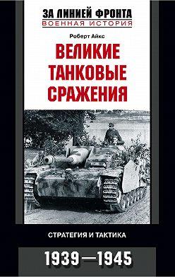 Роберт Айкс - Великие танковые сражения. Стратегия и тактика. 1939-1945
