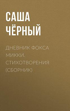 Саша Чёрный - Дневник фокса Микки. Стихотворения (сборник)