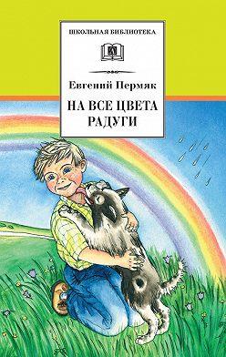 Евгений Пермяк - На все цвета радуги (сборник)