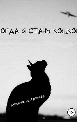Ангелина Астафьева - Когда я стану кошкой. Часть 1