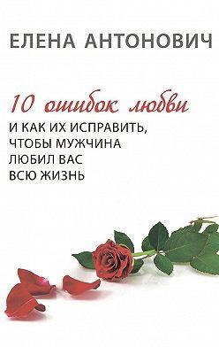 Елена Антонович - 10 ошибок любви и как их исправить, чтобы мужчина любил вас всю жизнь