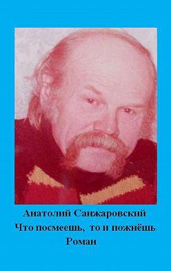 Анатолий Санжаровский - Что посмеешь, то и пожнёшь