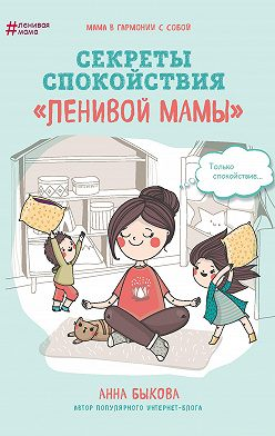 Анна Быкова - Секреты спокойствия «ленивой мамы»