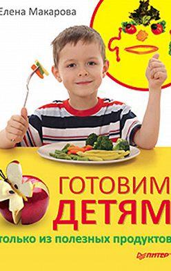 Елена Макарова - Готовим детям только из полезных продуктов