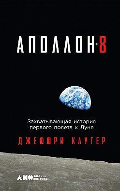 Джеффри Клугер - «Аполлон-8». Захватывающая история первого полета к Луне