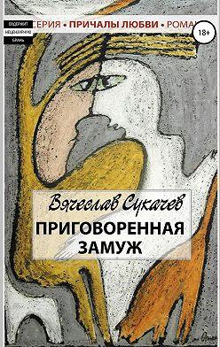 Вячеслав Сукачев - Приговоренная замуж