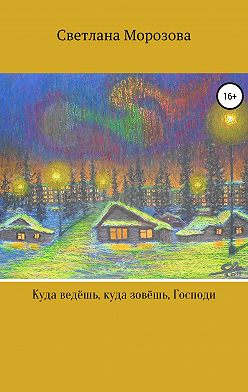 Светлана Морозова - Куда ведешь, куда зовешь, Господи!