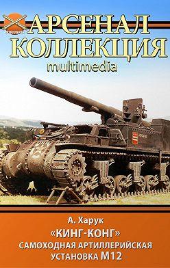 Андрей Харук - «Кинг-Конг». Самоходная артиллерийская установка М12
