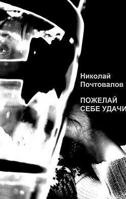 Николай Почтовалов - Пожелай себе удачи (сборник)