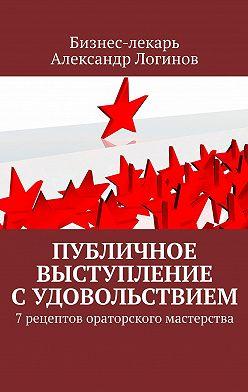 Александр Логинов - Публичное выступление судовольствием. 7рецептов ораторского мастерства