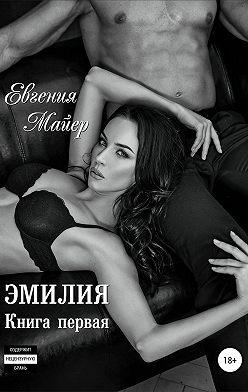 Евгения Майер - Эмилия. Книга первая