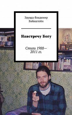 Эдуард-Владимир Вайнштейн - НавстречуБогу. Стихи 1988—2011 гг.
