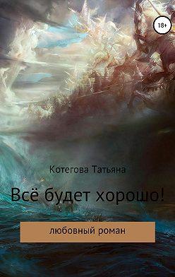 Татьяна Котегова - Всё будет хорошо!