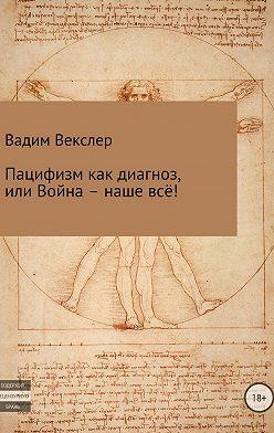 Вадим Векслер - Пацифизм как диагноз, или Война – наше всё!