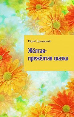 Юрий Буковский - Жёлтая-прежёлтая сказка