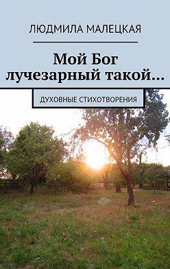 Людмила Малецкая - Мой Бог лучезарный такой… Духовные стихотворения