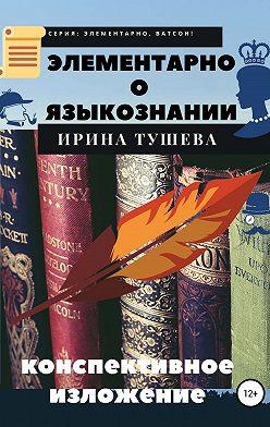 Ирина Тушева - Элементарно о языкознании. Конспективное изложение