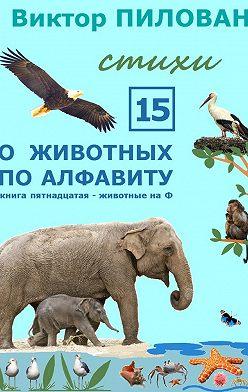Виктор Пилован - Оживотных поалфавиту. Книга пятнадцатая. Животные наФ