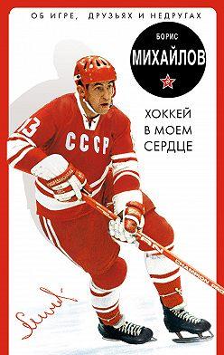 Борис Михайлов - Хоккей в моем сердце. Об игре, друзьях и недругах