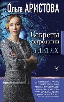 Ольга Аристова - Секреты астрологии о детях