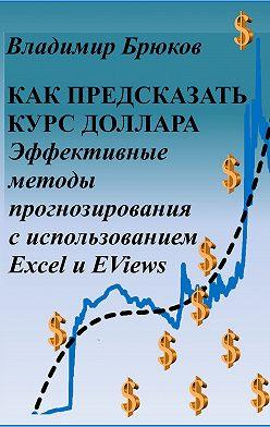 Владимир Брюков - Как предсказать курс доллара. Эффективные методы прогнозирования с использованием Excel и EViews