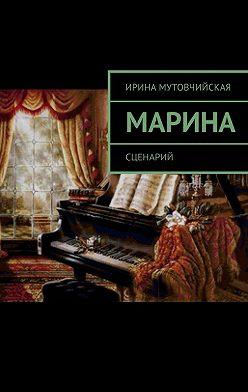 Ирина Мутовчийская - Марина. Сценарий