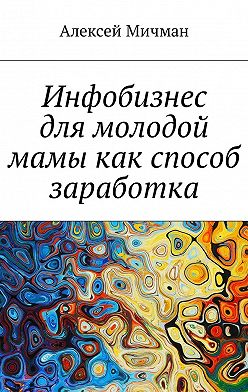 Алексей Мичман - Инфобизнес длямолодой мамы какспособ заработка