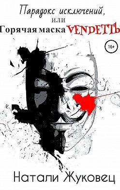 Натали Жуковец - Парадокс исключений, или Горячая маска Vendettы