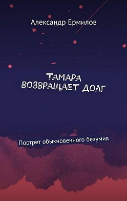 Александр Ермилов - Тамара возвращаетдолг. Портрет обыкновенного безумия