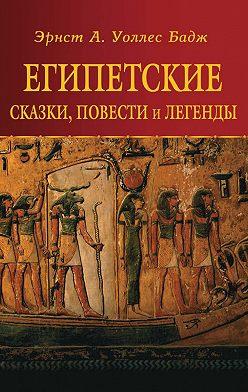 Эрнест Альфред Уоллис Бадж - Египетские сказки, повести и легенды