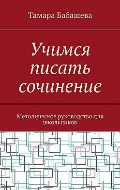 Тамара Бабашева - Учимся писать сочинение. Методическое руководство для школьников