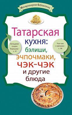 Сборник рецептов - Татарская кухня: бэлиши, эчпочмаки, чэк-чэк и другие блюда