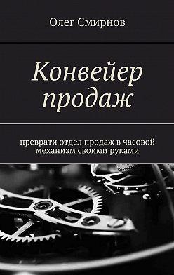 Олег Смирнов - Конвейер продаж. Преврати отдел продаж в часовой механизм своими руками