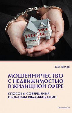Евгений Белов - Мошенничество с недвижимостью в жилищной сфере. Способы совершения, проблемы квалификации