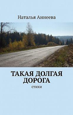 Наталья Аннеева - Такая долгая дорога. Стихи