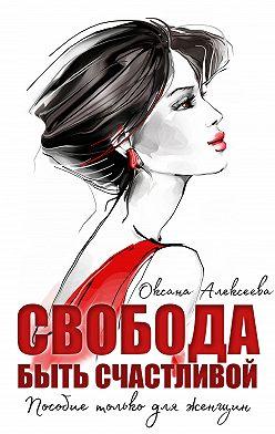 Оксана Алексеева - Свобода быть счастливой