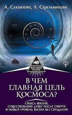 Лариса Секлитова - В чем главная цель Космоса? Смысл жизни, существование души после смерти и новый уровень жизни без страданий