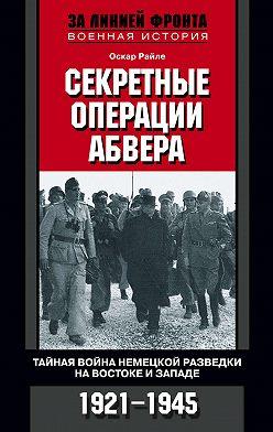 Оскар Райле - Секретные операции абвера. Тайная война немецкой разведки на Востоке и Западе. 1921-1945