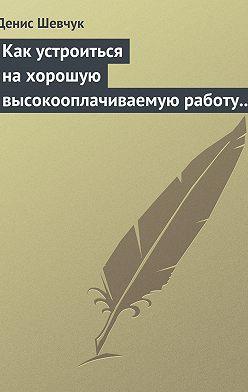 Денис Шевчук - Как устроиться на хорошую высокооплачиваемую работу и построить успешную карьеру