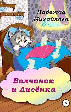 Надежда Михайлова - Волчонок и Лисёнка