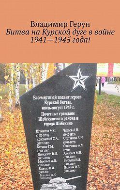 Владимир Герун - Битва наКурской дуге ввойне 1941—1945года!