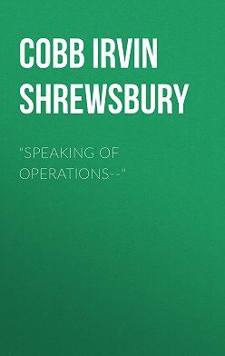 "Irvin Cobb - ""Speaking of Operations--"""