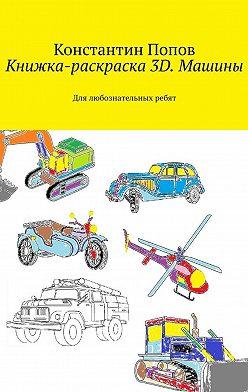 Константин Попов - Книжка-раскраска 3D. Машины. Для любознательных ребят